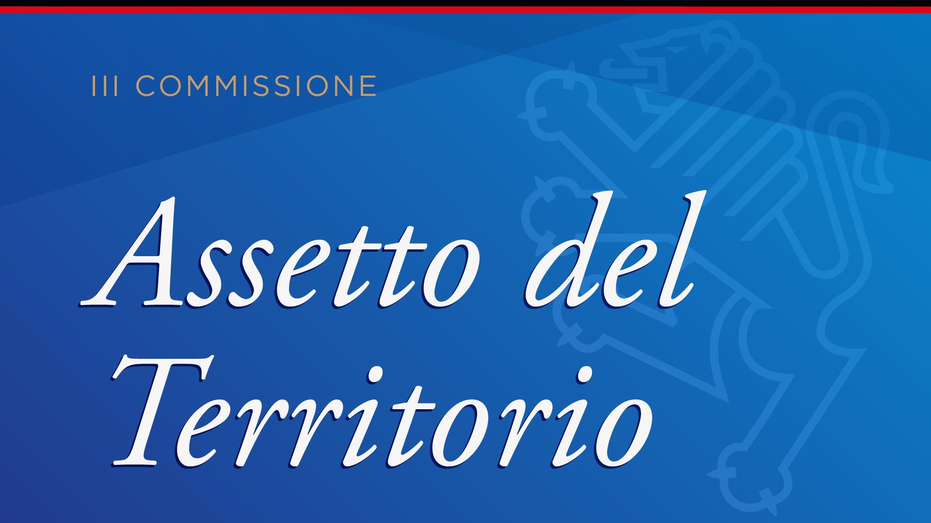 III Commissione: Assetto del Territorio